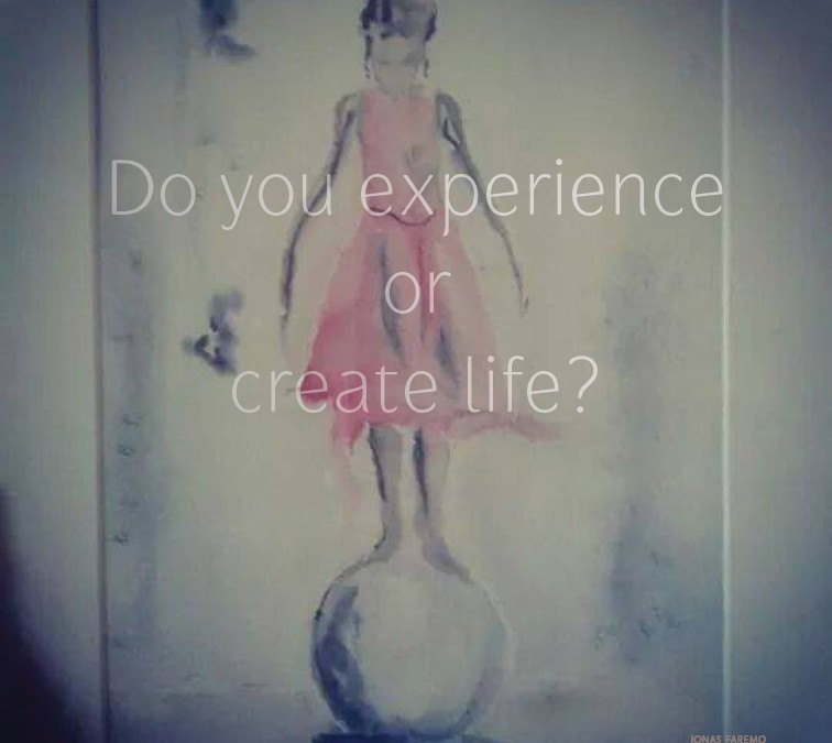 Do you experience or create life?