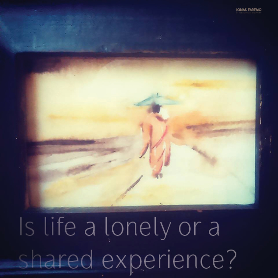 Is life a lonely or a shared experience?
