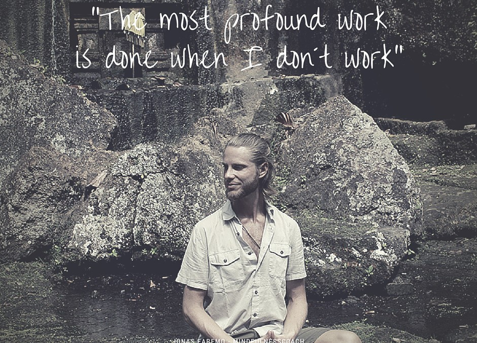 The most profound work is done when I don't work